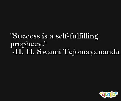 Success is a self-fulfilling prophecy. -H. H. Swami Tejomayananda