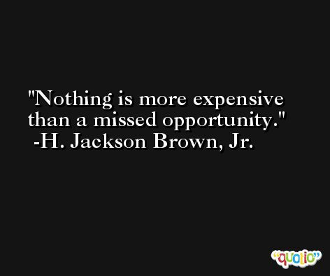 Nothing is more expensive than a missed opportunity. -H. Jackson Brown, Jr.