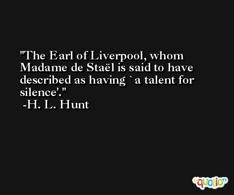 The Earl of Liverpool, whom Madame de Staël is said to have described as having `a talent for silence'. -H. L. Hunt