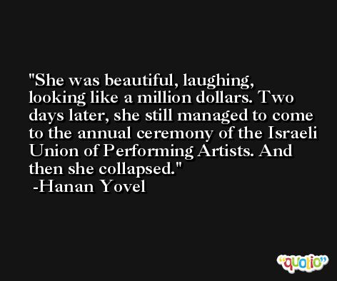 She was beautiful, laughing, looking like a million dollars. Two days later, she still managed to come to the annual ceremony of the Israeli Union of Performing Artists. And then she collapsed. -Hanan Yovel