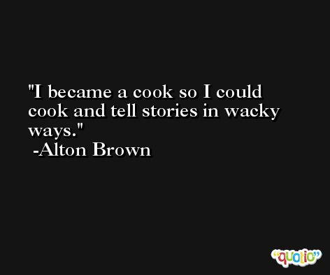 I became a cook so I could cook and tell stories in wacky ways. -Alton Brown