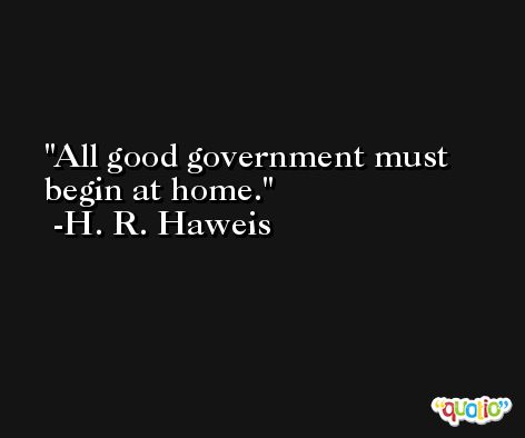 All good government must begin at home. -H. R. Haweis