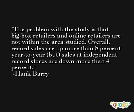 The problem with the study is that big-box retailers and online retailers are not within the area studied. Overall, record sales are up more than 8 percent year-to-year (but) sales at independent record stores are down more than 4 percent. -Hank Barry