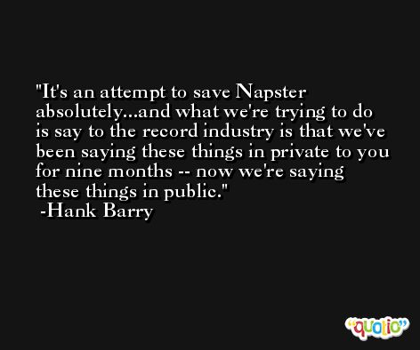 It's an attempt to save Napster absolutely...and what we're trying to do is say to the record industry is that we've been saying these things in private to you for nine months -- now we're saying these things in public. -Hank Barry