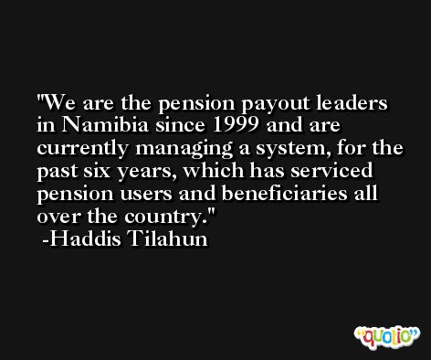 We are the pension payout leaders in Namibia since 1999 and are currently managing a system, for the past six years, which has serviced pension users and beneficiaries all over the country. -Haddis Tilahun
