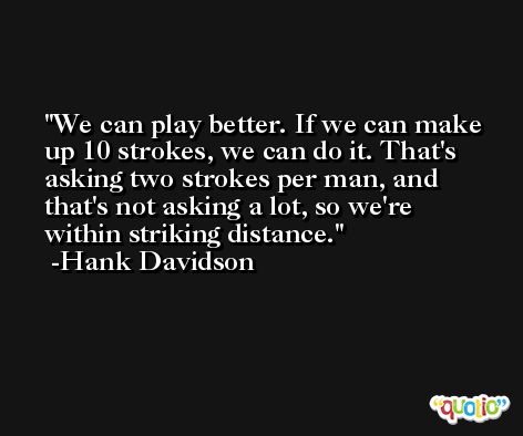 We can play better. If we can make up 10 strokes, we can do it. That's asking two strokes per man, and that's not asking a lot, so we're within striking distance. -Hank Davidson