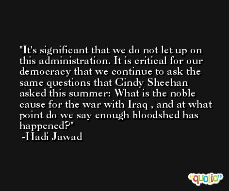 It's significant that we do not let up on this administration. It is critical for our democracy that we continue to ask the same questions that Cindy Sheehan asked this summer: What is the noble cause for the war with Iraq , and at what point do we say enough bloodshed has happened? -Hadi Jawad