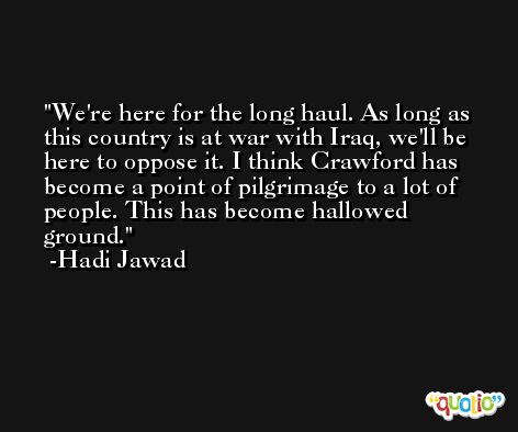We're here for the long haul. As long as this country is at war with Iraq, we'll be here to oppose it. I think Crawford has become a point of pilgrimage to a lot of people. This has become hallowed ground. -Hadi Jawad