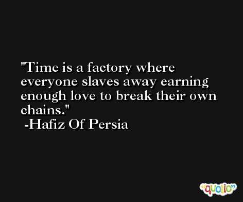 Time is a factory where everyone slaves away earning enough love to break their own chains. -Hafiz Of Persia