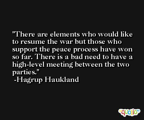 There are elements who would like to resume the war but those who support the peace process have won so far. There is a bad need to have a high-level meeting between the two parties. -Hagrup Haukland