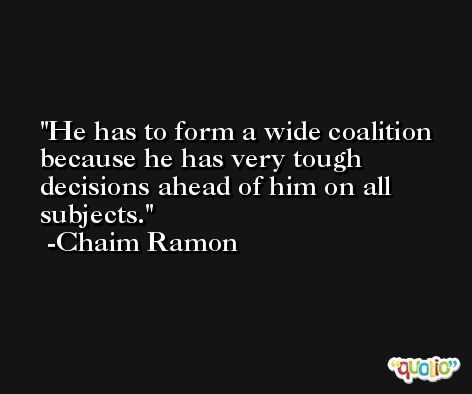 He has to form a wide coalition because he has very tough decisions ahead of him on all subjects. -Chaim Ramon