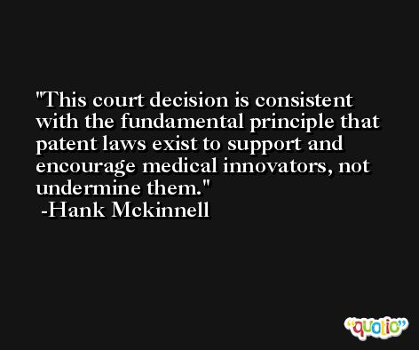 This court decision is consistent with the fundamental principle that patent laws exist to support and encourage medical innovators, not undermine them. -Hank Mckinnell
