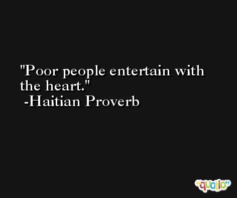 Poor people entertain with the heart. -Haitian Proverb