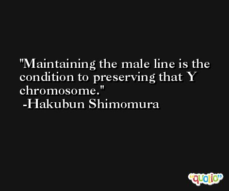 Maintaining the male line is the condition to preserving that Y chromosome. -Hakubun Shimomura