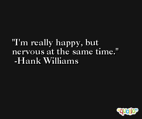 I'm really happy, but nervous at the same time. -Hank Williams