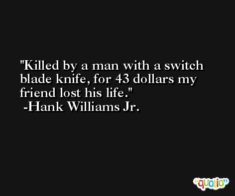 Killed by a man with a switch blade knife, for 43 dollars my friend lost his life. -Hank Williams Jr.