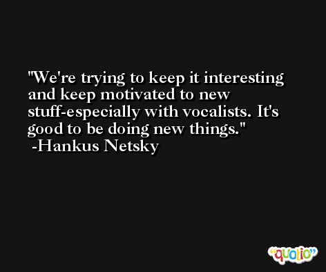 We're trying to keep it interesting and keep motivated to new stuff-especially with vocalists. It's good to be doing new things. -Hankus Netsky
