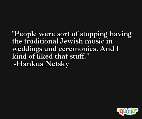 People were sort of stopping having the traditional Jewish music in weddings and ceremonies. And I kind of liked that stuff. -Hankus Netsky