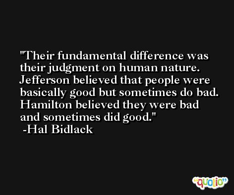 Their fundamental difference was their judgment on human nature. Jefferson believed that people were basically good but sometimes do bad. Hamilton believed they were bad and sometimes did good. -Hal Bidlack