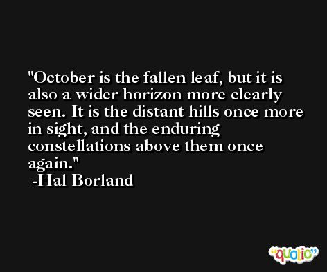 October is the fallen leaf, but it is also a wider horizon more clearly seen. It is the distant hills once more in sight, and the enduring constellations above them once again. -Hal Borland