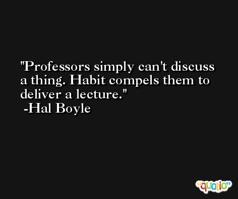 Professors simply can't discuss a thing. Habit compels them to deliver a lecture. -Hal Boyle