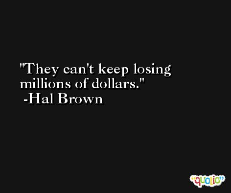 They can't keep losing millions of dollars. -Hal Brown