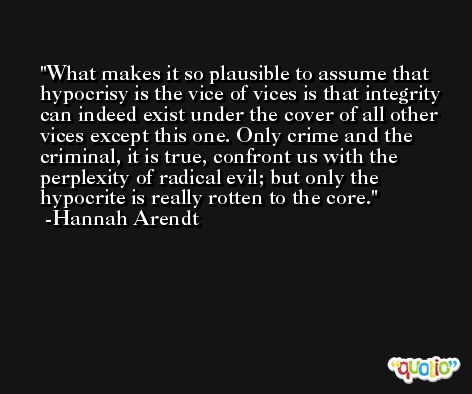 What makes it so plausible to assume that hypocrisy is the vice of vices is that integrity can indeed exist under the cover of all other vices except this one. Only crime and the criminal, it is true, confront us with the perplexity of radical evil; but only the hypocrite is really rotten to the core. -Hannah Arendt