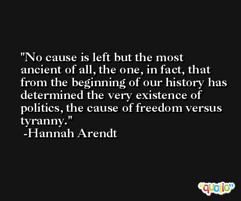 No cause is left but the most ancient of all, the one, in fact, that from the beginning of our history has determined the very existence of politics, the cause of freedom versus tyranny. -Hannah Arendt