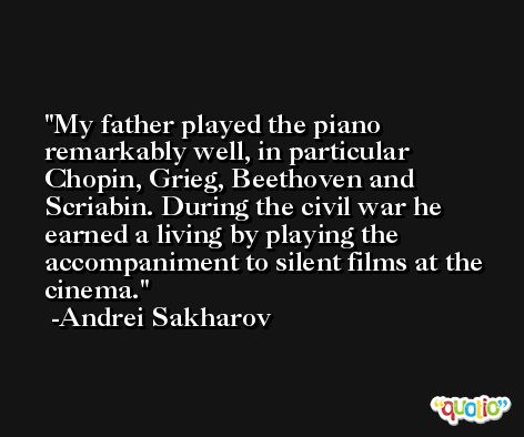 My father played the piano remarkably well, in particular Chopin, Grieg, Beethoven and Scriabin. During the civil war he earned a living by playing the accompaniment to silent films at the cinema. -Andrei Sakharov