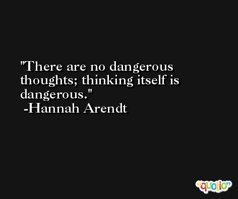There are no dangerous thoughts; thinking itself is dangerous. -Hannah Arendt