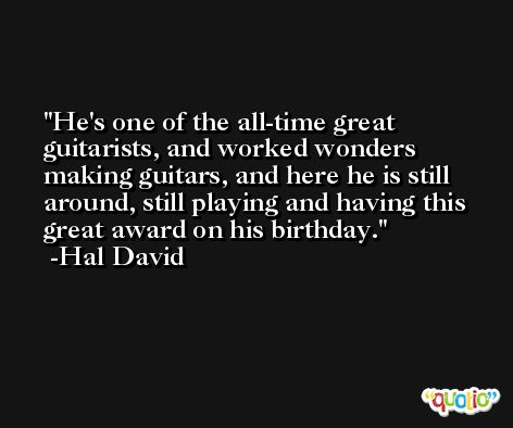 He's one of the all-time great guitarists, and worked wonders making guitars, and here he is still around, still playing and having this great award on his birthday. -Hal David