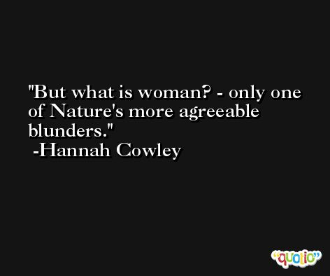 But what is woman? - only one of Nature's more agreeable blunders. -Hannah Cowley
