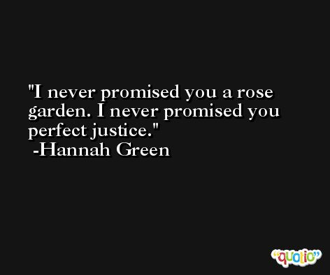 I never promised you a rose garden. I never promised you perfect justice. -Hannah Green