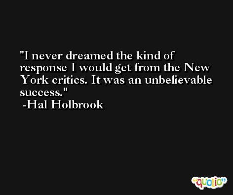 I never dreamed the kind of response I would get from the New York critics. It was an unbelievable success. -Hal Holbrook