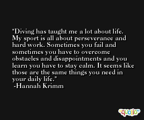 Diving has taught me a lot about life. My sport is all about perseverance and hard work. Sometimes you fail and sometimes you have to overcome obstacles and disappointments and you learn you have to stay calm. It seems like those are the same things you need in your daily life. -Hannah Krimm