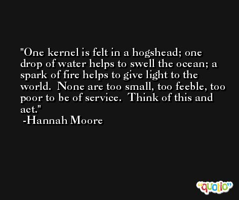 One kernel is felt in a hogshead; one drop of water helps to swell the ocean; a spark of fire helps to give light to the world.  None are too small, too feeble, too poor to be of service.  Think of this and act. -Hannah Moore