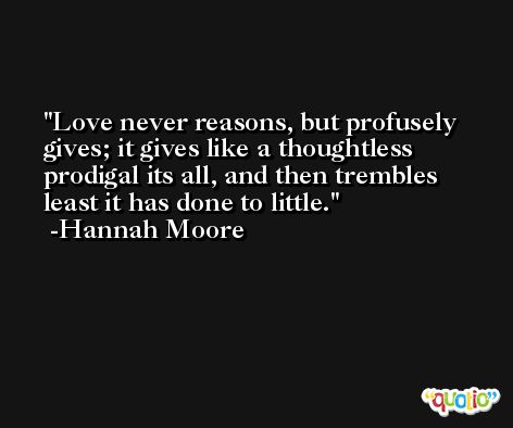 Love never reasons, but profusely gives; it gives like a thoughtless prodigal its all, and then trembles least it has done to little. -Hannah Moore