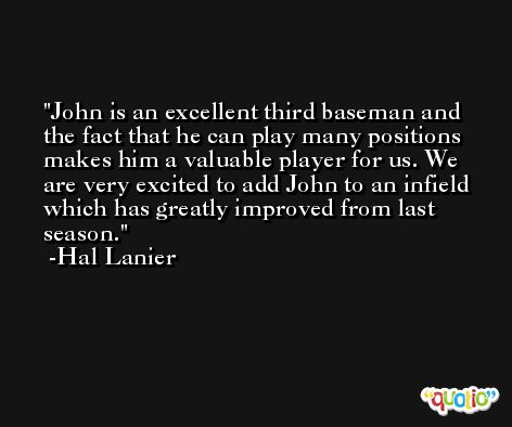 John is an excellent third baseman and the fact that he can play many positions makes him a valuable player for us. We are very excited to add John to an infield which has greatly improved from last season. -Hal Lanier