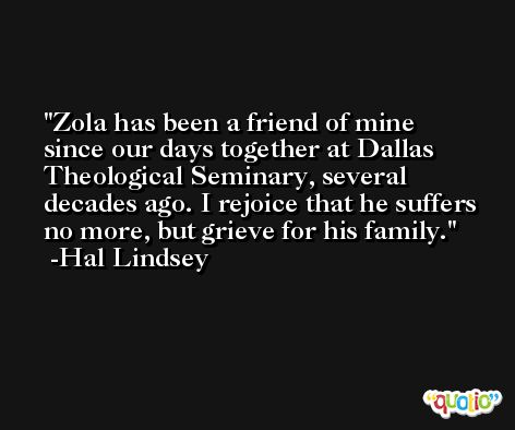 Zola has been a friend of mine since our days together at Dallas Theological Seminary, several decades ago. I rejoice that he suffers no more, but grieve for his family. -Hal Lindsey