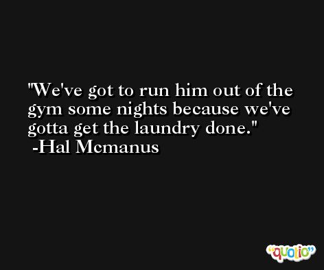 We've got to run him out of the gym some nights because we've gotta get the laundry done. -Hal Mcmanus