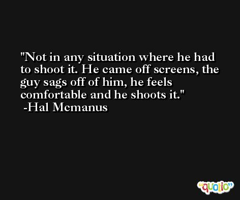 Not in any situation where he had to shoot it. He came off screens, the guy sags off of him, he feels comfortable and he shoots it. -Hal Mcmanus