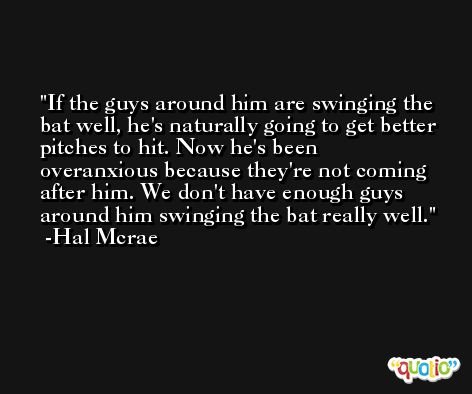 If the guys around him are swinging the bat well, he's naturally going to get better pitches to hit. Now he's been overanxious because they're not coming after him. We don't have enough guys around him swinging the bat really well. -Hal Mcrae