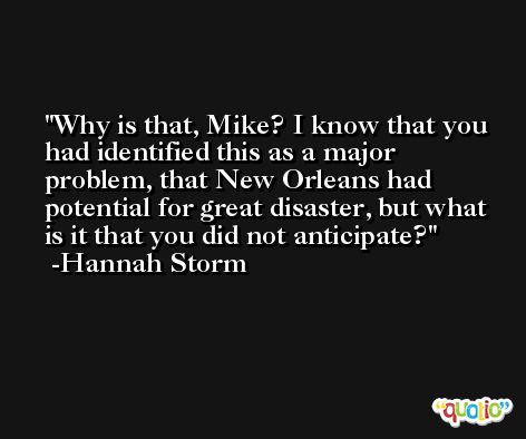 Why is that, Mike? I know that you had identified this as a major problem, that New Orleans had potential for great disaster, but what is it that you did not anticipate? -Hannah Storm