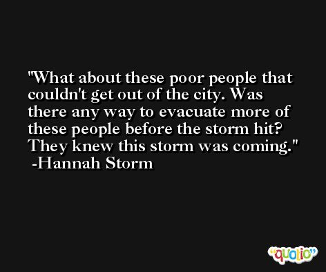 What about these poor people that couldn't get out of the city. Was there any way to evacuate more of these people before the storm hit? They knew this storm was coming. -Hannah Storm