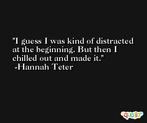I guess I was kind of distracted at the beginning. But then I chilled out and made it. -Hannah Teter