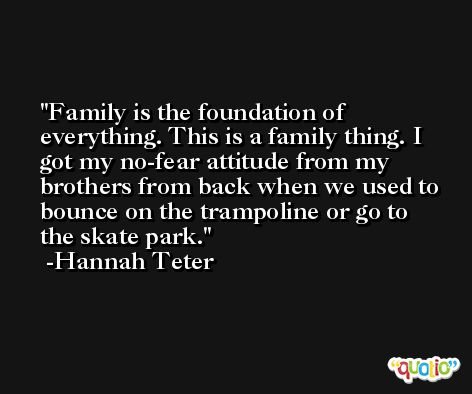 Family is the foundation of everything. This is a family thing. I got my no-fear attitude from my brothers from back when we used to bounce on the trampoline or go to the skate park. -Hannah Teter