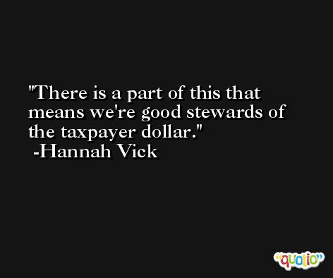 There is a part of this that means we're good stewards of the taxpayer dollar. -Hannah Vick