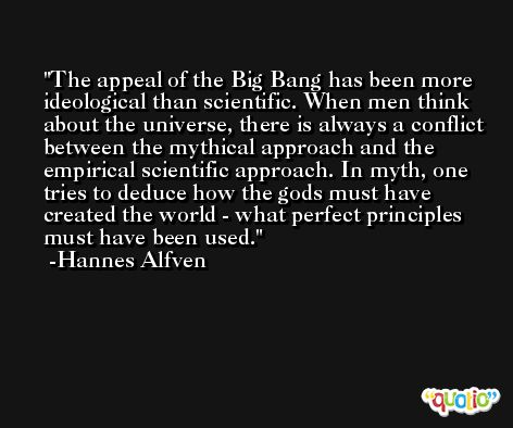 The appeal of the Big Bang has been more ideological than scientific. When men think about the universe, there is always a conflict between the mythical approach and the empirical scientific approach. In myth, one tries to deduce how the gods must have created the world - what perfect principles must have been used. -Hannes Alfven