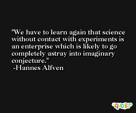 We have to learn again that science without contact with experiments is an enterprise which is likely to go completely astray into imaginary conjecture. -Hannes Alfven