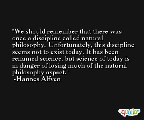 We should remember that there was once a discipline called natural philosophy. Unfortunately, this discipline seems not to exist today. It has been renamed science, but science of today is in danger of losing much of the natural philosophy aspect. -Hannes Alfven